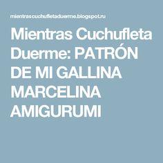 Mientras Cuchufleta Duerme: PATRÓN DE MI GALLINA MARCELINA AMIGURUMI