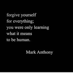 forgive yourself for everything; you were only learning what it means to be human. True Quotes, Great Quotes, Quotes To Live By, Motivational Quotes, Inspirational Quotes, Spiritual Quotes, Positive Quotes, Cool Words, Wise Words