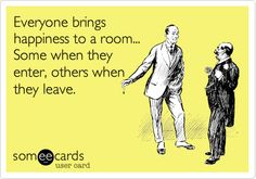 Everyone brings happiness to a room... Some when they enter, others when they leave.