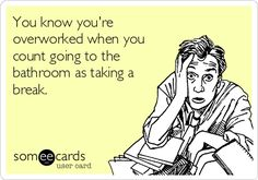 You know you're overworked when you count going to the bathroom as taking a break.   Don't I know it!