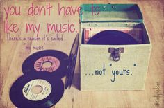 """You don't have to like my music. There's a reason it's called 'my music' ...not 'yours.'""(photo credz to favim.com)"