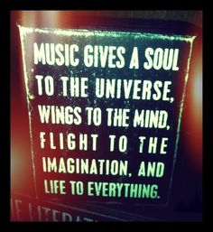 Music gives soul to the universe....