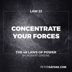 "Law 23: Concentrate Your Forces ""Conserve your forces and energies by keeping them concentrated at their strongest point. You gain more by finding a rich mine and mining it deeper than by flitting from one shallow mine to another - intensity defeats extensity every time. When looking for sources of power to elevate you find the one key patron the fat cow who will give you milk for a long time to come."" -Robert Greene The 48 Laws of Power"