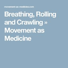 Breathing, Rolling and Crawling » Movement as Medicine