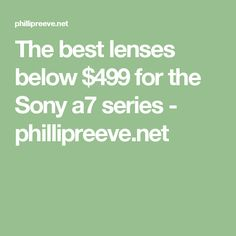 The best lenses below $499 for the Sony a7 series - phillipreeve.net