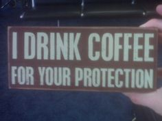 See? Because I am a nice person, I drink coffee for your protection:) hehe.