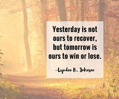 Yesterday is not ours to recover but tomorrow is ours to win or lose. Lyndon B. Johnson - http://ift.tt/1HQJd81