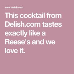 This cocktail from Delish.com tastes exactly like a Reese's and we love it.