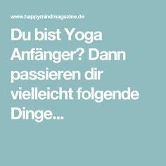 Du bist Yoga Anfänger? Dann passieren dir vielleicht folgende Dinge...