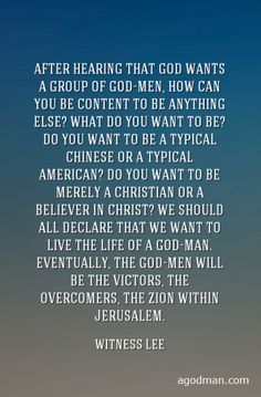 After hearing that God wants a group of God-men, how can you be content to be anything else? What do you want to be? Do you want to be a typical Chinese or a typical American? Do you want to be merely a Christian or a believer in Christ? We should all declare that we want to live the life of a God-man. Eventually, the God-men will be the victors, the overcomers, the Zion within Jerusalem. Witness Lee. Quote at www.agodman.com