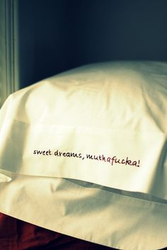 embroidery on the side of a pillowcase, but maybe not this.. or maybe depending on who is visiting... ha ha