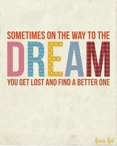 Sometimes on the way to the Dream, you get lost and find a better one ..