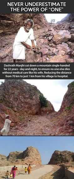 this man literally cut down a mountain to insure the people of his village could get to the neighboring hospital, making the trip that used to be 70 KM to just 1 KM.  His late wife was unable to get medical attention on time, and subsequently crumbled a mountain.