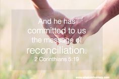 that God was reconciling the world to himself in Christ, not counting people's sins against them. And he has committed to us the message of reconciliation. 2 Corinthians 5:19