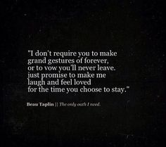 just promise to make me laugh and feel loved for the time you choose to stay. [Beau Taplin]