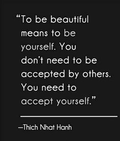 """""""To be beautiful means to be yourself. You don't need to be accepted by others. You need to accept yourself"""" - Thich Nhat Hanh"""