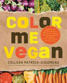 Color Me Vegan: Maximize Your Nutrient Intake and Optimize Your Health by Eating Antioxidant-Rich Fiber-Packed ...