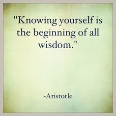 """Knowing yourself is the beginning of all wisdom.""  ~ Aristotle"