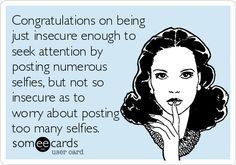Congratulations on being just insecure enough to seek attention by posting numerous selfies, but not so insecure as to worry about posting too many selfies.