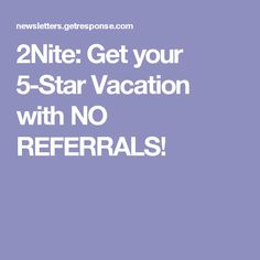 2Nite: Get your 5-Star Vacation with NO REFERRALS!