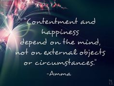 Contentment and happiness depend on the mind, not on external objects or circumstances. -Amma