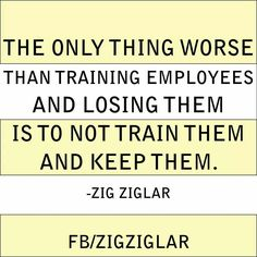 The only thing worse than training employees and losing them, is to not train them and keep them. - Zig Ziglar