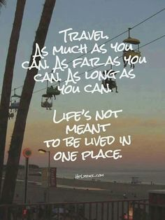 """Travel as much as you can. As far as you can. As long as you can. Life's not meant to be lived in one place."""