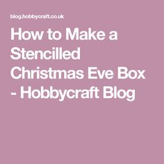 How to Make a Stencilled Christmas Eve Box - Hobbycraft Blog