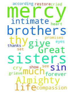 Great and Almighty God, thank You for intimate compassion - Great and Almighty God, thank You for intimate compassion and kindness that you show to me and to my brothers and sisters. But I realize how much I am miserable and away from your requirements and standards! Thanks to thy mercy thou hast opened my eyes to see how much you sin and grieve Your heart Lord of hosts! Now I call to you for forgiveness, for mercy and repent for all your sins! Pray, you change me, build me and set me…
