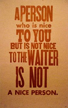 Enzo5: BIG Truth - A person who is nice to you but is not nice to the waiter is not a nice person