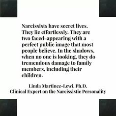 Narcissists have secret lives. They lie effortlessly. They are two faced - appearing with a perfect public image that most people believe.