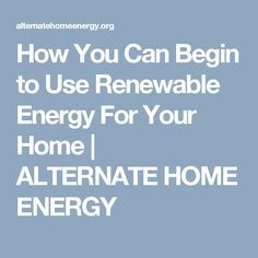 How You Can Begin to Use Renewable Energy For Your Home | ALTERNATE HOME ENERGY