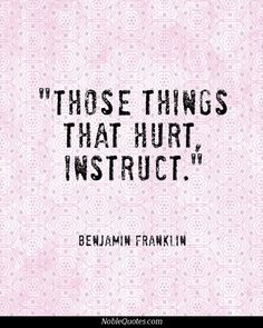 Benjamin Franklin- those things that hurt instruct Words Quotes, Wise Words, Life Quotes, Sayings, Ben Franklin Quotes, Favorite Quotes, Best Quotes, Adversity Quotes, Say That Again