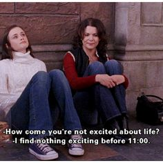 """""""How come you're not excited about life?"""" - Lorelai  """"I find nothing exciting before 11"""" - Rory"""