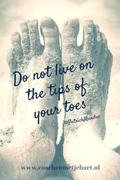 Do not live on the tip of your toes...