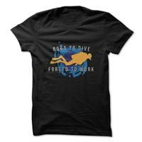 Born To Dive Forced To Work Great Scuba Diving Shirt