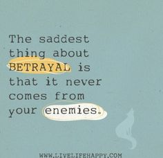 """The saddest thing about betrayal is that it never comes from your enemies."""