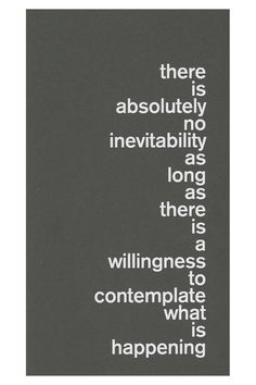 """There is absolutely no inevitability as long as there is a willingness to contemplate what is happening"". Marshall McLuhan"