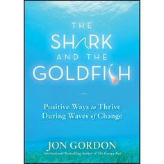 The Shark and the Goldfish: Positive Ways to Thrive During Waves of Change by Jon Gordon (Hardcover)