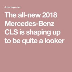 The all-new 2018 Mercedes-Benz CLS is shaping up to be quite a looker