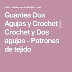 Guantes Dos Agujas y Crochet   Crochet y Dos agujas - Patrones de tejido