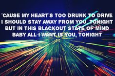 cause my hearts too drunk to drive i should stay away from you tonight but in this blackout state of mind baby all i want is you, tonight