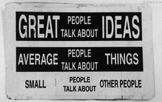 Great people talk about ideas. Average people talk about things. Small people talk about other people | tall poppy syndrome | wise words | clever | haters | saying | smart words | makes you think | interesting | head space | www.republicofyou.com.au