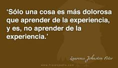 Sólo una cosa es más dolorosa que aprender de la experiencia, y es, no aprender de la experiencia.