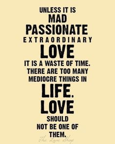 """so amazing! """"unless it is mad passionate extraordinary love it is a waste of time. there are too many mediocre things in life. love should not be one of them."""