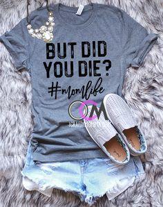 But Did you Die T-Shirt, But Did you Die #momlife Shirt, Funny Mom Shirt, Funny Mama Shirt, Shirts for Moms- Tshirt 13.99 Mentally Strong, Tops, Parenting, Fashion, Moda, Nursing, Fasion, Tank Tops, Raising Kids