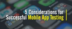 5 Considerations for Successful Mobile App Testing