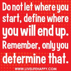 Do not let where you start, define where you will end up. Remember, only you determine that.