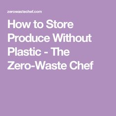 How to Store Produce Without Plastic - The Zero-Waste Chef