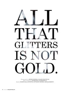 Everything that glitters is NOT gold. Not even glittery gold. Got that?